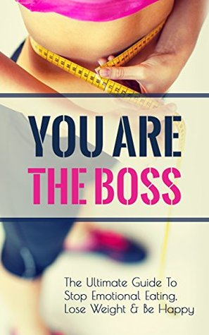 You Are The Boss: The Ultimate Guide To Stop Emotional Eating, Lose Weight & Be Happy  by  Pamela McMartin