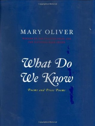 What Do We Know: Poems And Prose Poems Mary Oliver