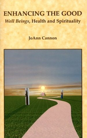 Enhancing the Good: Well Beings, Health and Spirituality Joann Cannon