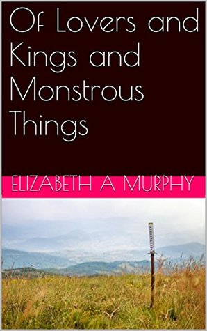 Of Lovers and Kings and Monstrous Things Elizabeth A Murphy