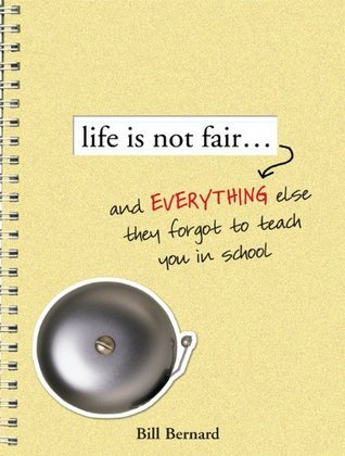 Life Is Not Fair...: And Everything Else They Forget to Teach in School Bill Bernard