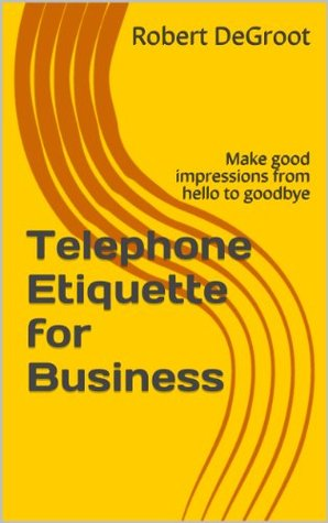 Telephone Etiquette for Business: Make good impressions from hello to goodbye (Customer Service Excellence Book 6)  by  Robert DeGroot