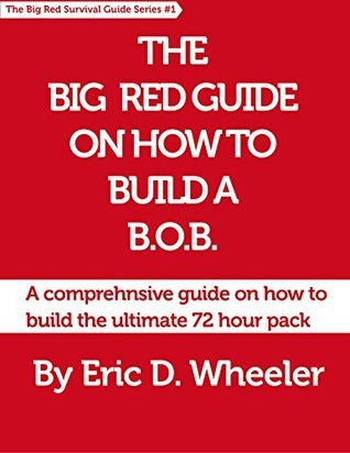 The Big Red Guide On How To Build A B.O.B.: A comprehensive guide on how to build the ultimate 72 hour pack  by  Eric Wheeler