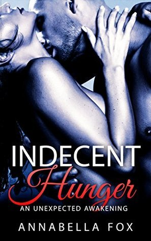 Indecent Hunger: An Unexpected Awakening (The Indecent Hunger Series Book 1) Annabella Fox