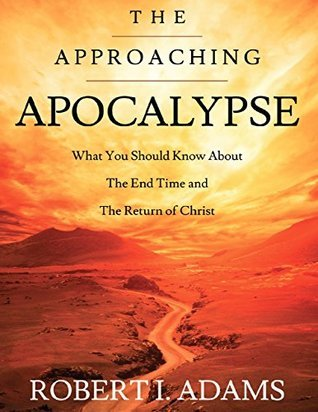 The Approaching Apocalypse: What You Should Know About the End Time and The Return of Christ  by  Robert I. Adams