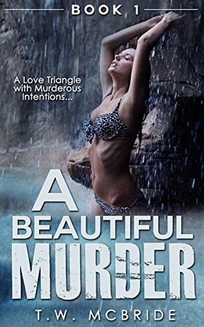 A Beautiful Murder: A Love Triangle With Murderous Intentions (Book 1) (Suspense Thriller - Murder Mystery - Erotic Romance - Mystery Books)  by  T. W. Mcbride