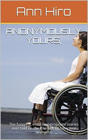 Anonymously Yours,: The funniest, most inappropriate stories ever told on the internet complete strangers. by Ann Hiro
