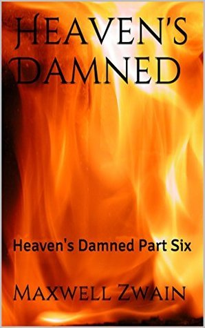 Heavens Damned: Heavens Damned Part Six  by  Maxwell Zwain