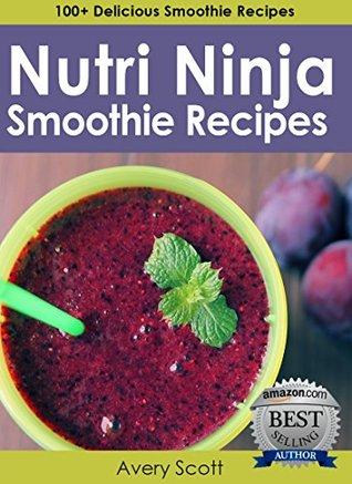 Nutri Ninja Smoothie Recipes: 100+ Delicious Smoothie Recipes for Your Nutri Ninja Blender  by  Avery Scott