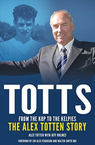 From the Kop to the Kelpies: The Alex Totten Story  by  Jeff Holmes