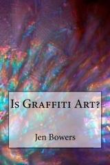 Is Graffiti Art?  by  Jen Bowers