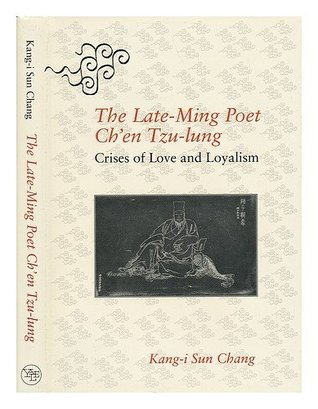 Late-Ming Poet Chen Tzu-Lung: Crises of Love and Loyalism Kang-i Sun Chang