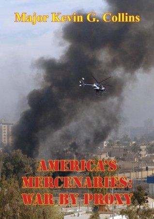 Americas Mercenaries: War By Proxy  by  Major Kevin G. Collins