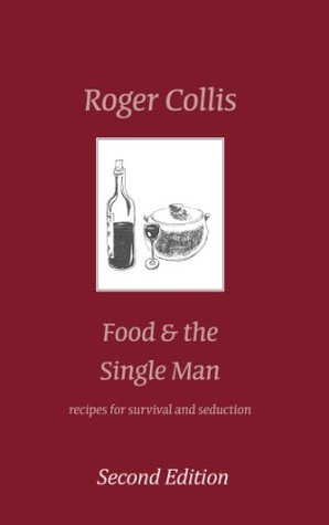Food and the Single Man: Recipes for Survival & Seduction Roger Collis