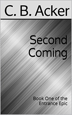 Second Coming: Book One of the Entrance Epic C. B. Acker