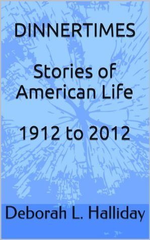 Dinnertimes: Stories of American Life 1912 to 2012  by  Deborah L. Halliday