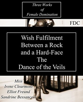 Wish Fulfilment - Between a Rock and a Hard-Face - The Dance of the Veils Revisited: Three Works of Female Domination  by  Miss Irene Clearmont