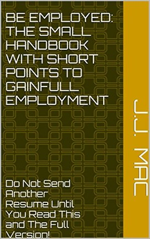 BE EMPLOYED: THE SMALL HANDBOOK WITH SHORT POINTS TO GAINFULL EMPLOYMENT: Do Not Send Another Resume Until You Read This and The Full Version!  by  J.J. Mac