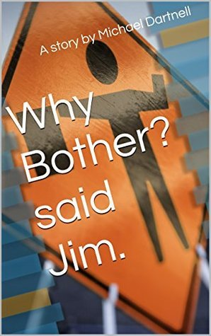 Why Bother? said Jim. Michael Dartnell