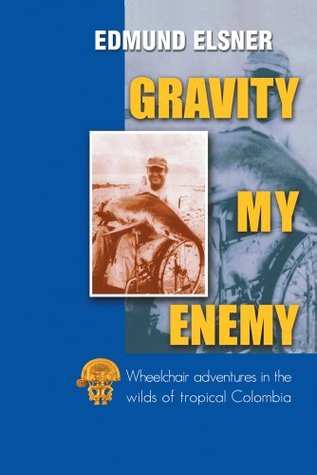 GRAVITY MY ENEMY : Wheelchair adventures in the wilds of tropical Colombia  by  EDMUND ELSNER