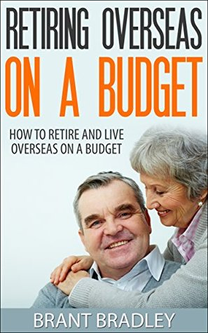 Retiring Overseas On a Budget: How to Retire and Live Overseas On a Budget Brant Bradley