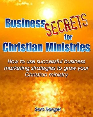 Business Secrets for Christian Ministries: How to use successful business marketing strategies to grow your Christian ministry Sam Rangel