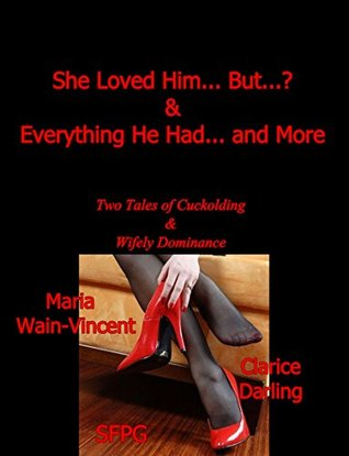 She Loved Him... But...? & Everything He Had... and More: Two Tales of Cuckolding & Wifely Dominance  by  Maria Wain-Vincent