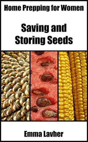 Saving and Storing Seeds (Home Prepping for Women Book 2)  by  Emma Lavher