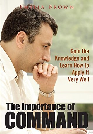 The Importance Of Command : Gain The Knowledge And Learn How To Apply It Very Well  by  Emilia Brown