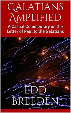 Galatians Amplified: A Casual Commentary on the Letter of Paul to the Galatians (Casual Commentaries Book 2) Edd Breeden