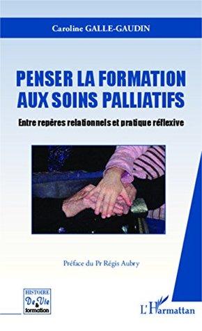 Penser la formation aux soins palliatifs: Entre repères relationnels et pratique réflexive Caroline Galle-Gaudin