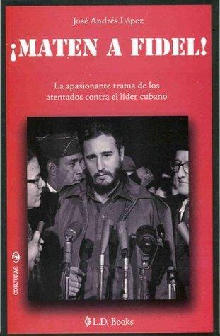 Matel a Fidel!. La apasionante trama de los atentados contra el lider cubano  by  José Andrés López