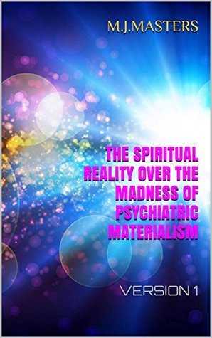 THE SPIRITUAL REALITY OVER THE MADNESS OF PSYCHIATRIC MATERIALISM: VERSION 1  by  M.G.Masters