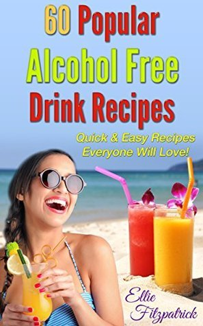 60 Popular Alcohol Free Drink Recipes: Quick & Easy Recipes Everyone will love!  by  Ellie Fitzpatrick