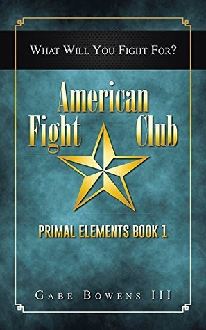 American Fight Club: Primal Elements Book 1 Gabe Bowens III