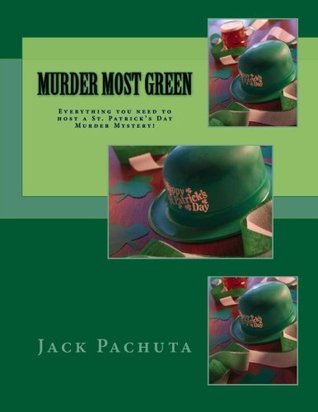 Murder Most Green: Everything You Need to Host a St. Patricks Day Murder Mystery! Jack Pachuta