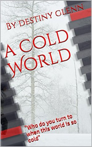 A Cold World: Who do you turn to when this world is so cold By destiny glenn
