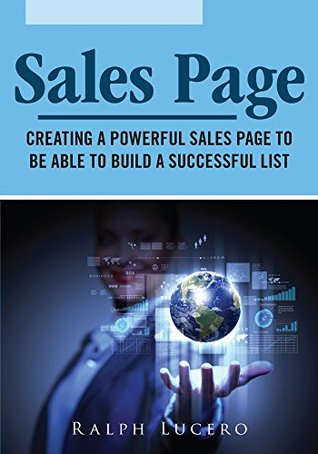 Sales Page: Creating a Powerful Sales Page to be Able to Build a Successful List  by  Ralph Lucero