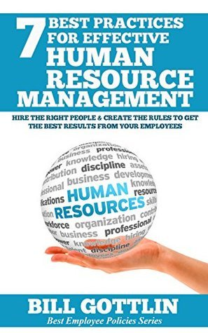 7 Best Practices For Effective Human Resource Management: Hire the Right People and Create the Rules to Get the Best Results From Your Employees  by  Bill Gottlin