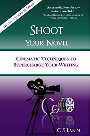 Shoot Your Novel: Cinematic Techniques to Supercharge Your Writing (The Writers Toolbox Series)  by  C.S. Lakin