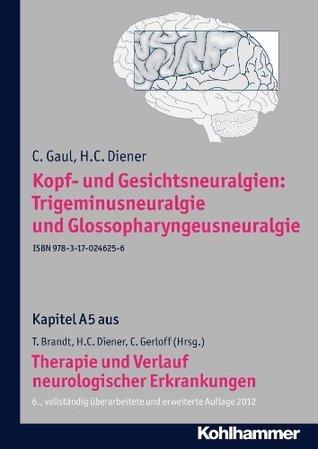 Kopf- und Gesichtsneuralgien: Trigeminusneuralgie und Glossopharyngeusneuralgie: A5 Therapie und Verlauf neurologischer Erkrankungen  by  C. Gaul