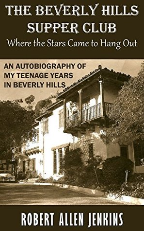 The Beverly Hills Supper Club (Where the Stars Came to Hang Out): An Autobiography of My Teenage Years in Beverly Hills  by  Robert Allen Jenkins