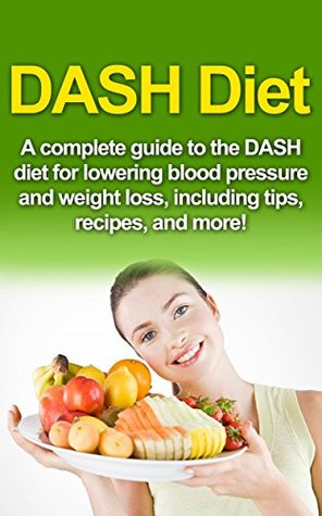 DASH Diet: A Complete Guide to the Dash Diet for Lowering Blood Pressure and Weight Loss, Including Tips, Recipes, and More!  by  Samantha Welti