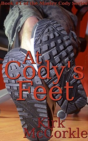 At Codys Feet: A Story of Gay Foot Fetishism, Bondage, Domination, and Sex (Master Cody Book 1)  by  Kirk McCorkle