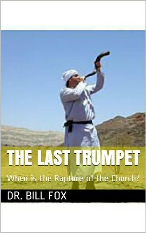 The Last Trumpet: When is the Rapture of the Church?  by  Dr. Bill Fox