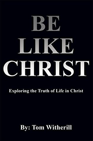 Be Like Christ: Exploring the Truth of Life in Christ  by  Tim Witherill