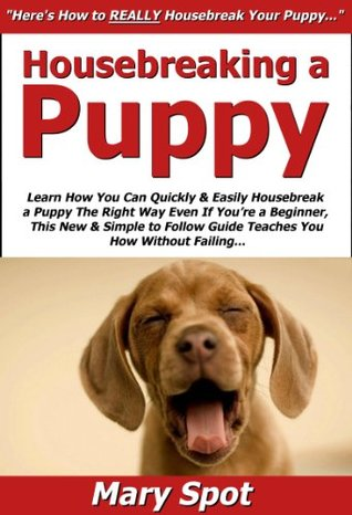 Housebreaking a Puppy: Learn How You Can Quickly & Easily Housebreak a Puppy The Right Way Even If Youre a Beginner, This New & Simple to Follow Guide Teaches You How Without Failing Mary Spot