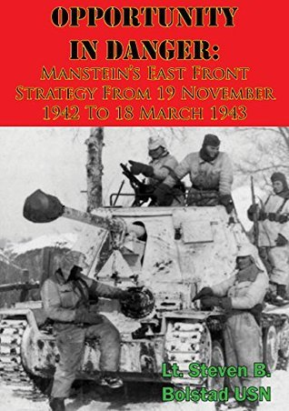 Opportunity In Danger: Mansteins East Front Strategy From 19 November 1942 To 18 March 1943  by  Lt. Steven B. Bolstad USN