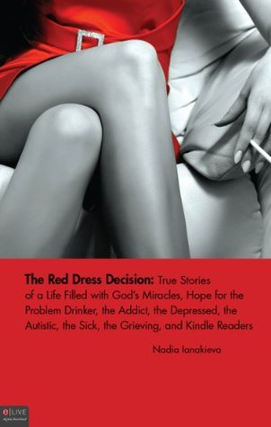 The Red Dress Decision: True Stories of a Life Filled with Gods Miracles, Hope for the Problem Drinker, the Addict, the Depressed, the Autistic, the Sick, ... and the Kindle Readers on the Train Nadia Ianakieva