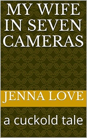 My Wife in Seven Cameras: a cuckold tale  by  Jenna Love
